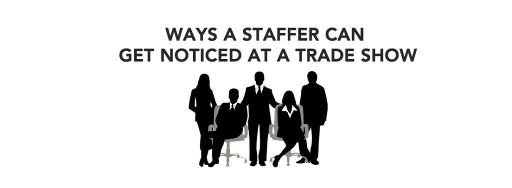 Ways A Staffer Can Get Noticed At A Trade Show